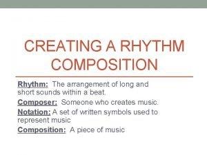 CREATING A RHYTHM COMPOSITION Rhythm The arrangement of