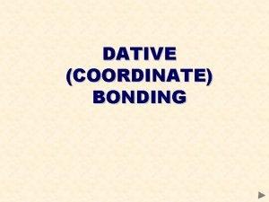 DATIVE COORDINATE BONDING DATIVE COVALENT COORDINATE BONDING A