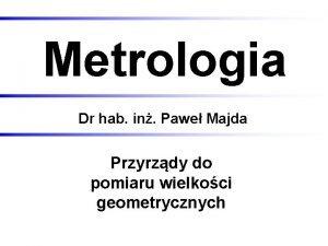 Metrologia Dr hab in Pawe Majda Przyrzdy do
