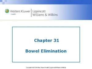 Chapter 31 Bowel Elimination Copyright 2013 Wolters Kluwer
