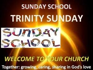 SUNDAY SCHOOL TRINITY SUNDAY WELCOME TO YOUR CHURCH