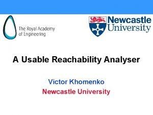 A Usable Reachability Analyser Victor Khomenko Newcastle University