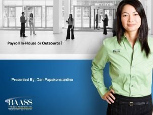 Payroll InHouse or Outsource Presented By Dan Papakonstantino
