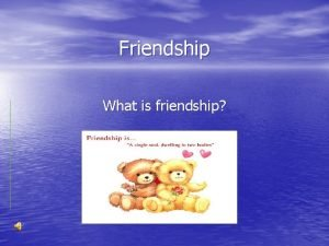 Friendship What is friendship To experience what is