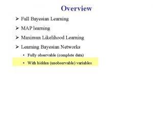 Overview Full Bayesian Learning MAP learning Maximun Likelihood