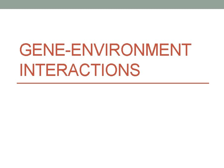 GENEENVIRONMENT INTERACTIONS GeneEnvironment Interactions Complex diseases result from