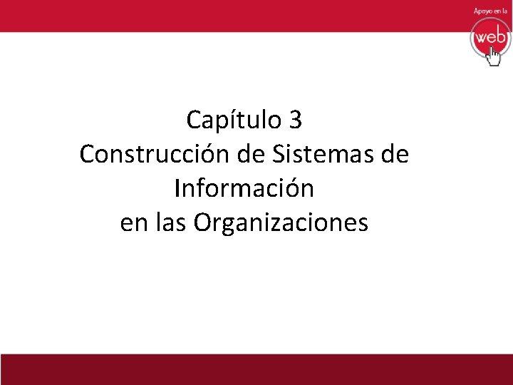 Captulo 3 Construccin de Sistemas de Informacin en