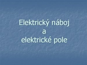 Elektrick nboj a elektrick pole Elektrick nboj a