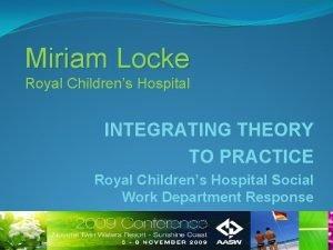 Miriam Locke Royal Childrens Hospital INTEGRATING THEORY TO