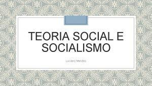 TEORIA SOCIAL E SOCIALISMO Luciano Mendes Contextualizando Surgem