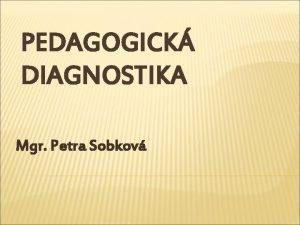 PEDAGOGICK DIAGNOSTIKA Mgr Petra Sobkov DEFINICE PEDAGOGICK DIAGNOSTIKY
