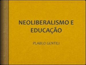 NEOLIBERALISMO E EDUCAO PLABLO GENTILI PABLO GENTILI Possui