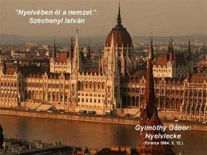 Nyelvben l a nemzet Szchenyi Istvn Gyimthy Gbor