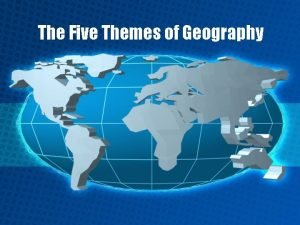The Five Themes of Geography The 5 Themes