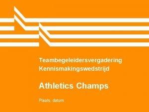 Teambegeleidersvergadering Kennismakingswedstrijd Athletics Champs Plaats datum Even checken