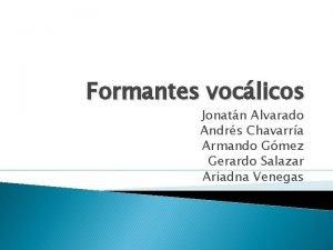 Formantes voclicos Jonatn Alvarado Andrs Chavarra Armando Gmez