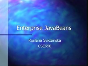 Enterprise Java Beans Ruslana Svidzinska CSE 690 What