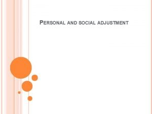 PERSONAL AND SOCIAL ADJUSTMENT ADJUSTMENT Adjustment means the
