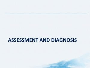 ASSESSMENT AND DIAGNOSIS Importance of Pain Assessment Pain