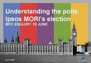 Understanding the polls Ipsos MORIs election BPC ENQUIRY