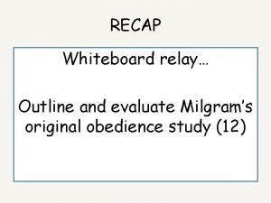 RECAP Whiteboard relay Outline and evaluate Milgrams original