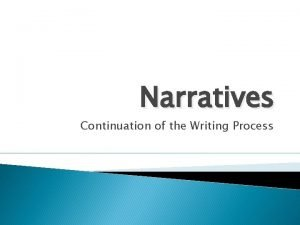 Narratives Continuation of the Writing Process Narratives Narratives
