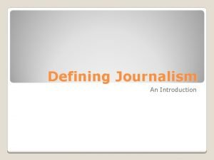Defining Journalism An Introduction Traditionally Journalism is definied
