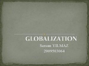 GLOBALIZATION Sercan YILMAZ 2009503064 1 WHATS GLOBALIZATION The