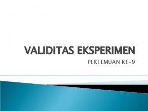 VALIDITAS EKSPERIMEN PERTEMUAN KE9 VALIDITAS INTERNAL Sejauhmana keyakinan