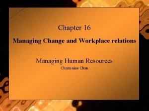 Chapter 16 Managing Change and Workplace relations Managing