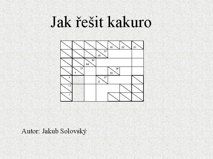 Jak eit kakuro Autor Jakub Solovsk Jak eit
