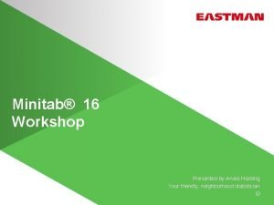 Minitab 16 Workshop Presented by Arved Harding Your