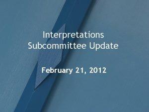 Interpretations Subcommittee Update February 21 2012 Interpretations Subcommittee