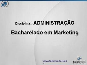 Disciplina Disciplina ADMINISTRAO Bacharelado em Marketing www elciofernando