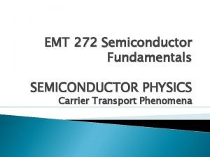 EMT 272 Semiconductor Fundamentals SEMICONDUCTOR PHYSICS Carrier Transport