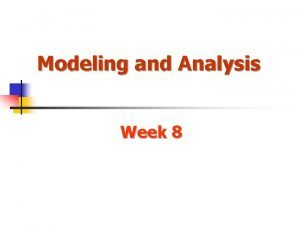Modeling and Analysis Week 8 Modeling and Analysis