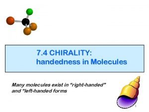 7 4 CHIRALITY handedness in Molecules Many molecules