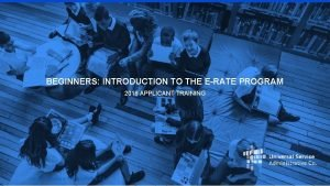 BEGINNERS INTRODUCTION TO THE ERATE PROGRAM 2018 APPLICANT