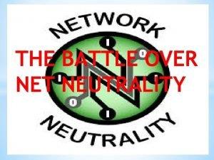 THE BATTLE OVER NET NEUTRALITY Network neutrality is