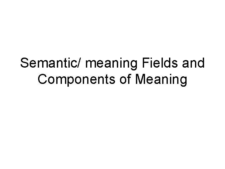 Semantic meaning Fields and Components of Meaning Semantic