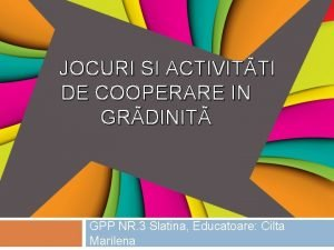 JOCURI SI ACTIVITTI DE COOPERARE IN GRDINIT GPP