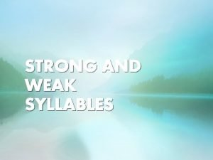 STRONG AND WEAK SYLLABLES STRONG AND WEAK One