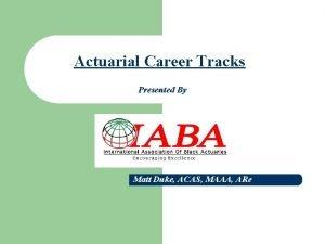 Actuarial Career Tracks Presented By Matt Duke ACAS