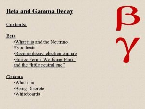 Beta and Gamma Decay Contents Beta What it