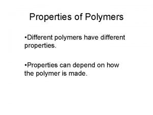 Properties of Polymers Different polymers have different properties