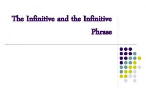 The Infinitive and the Infinitive Phrase What is