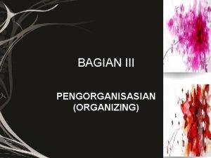 BAGIAN III PENGORGANISASIAN ORGANIZING PENGORGANISASIAN ORGANIZING Pengorganisasian proses