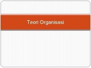 Teori Organisasi TEORI STRUCTURAL KLASIK ORGANISASI KLASIK Karakteritik