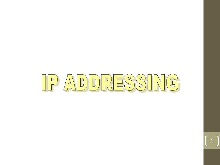 1 IP Addressing IP Addressing is Logical Addressing