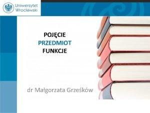 POJCIE PRZEDMIOT FUNKCJE dr Magorzata Grzekw Pojcie prawa